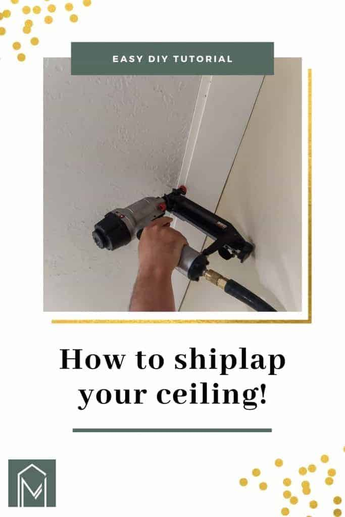 Man nailing shiplap plank to ceiling with nail gun with text overlay that says easy DIY tutorial and how to shiplap your ceiling